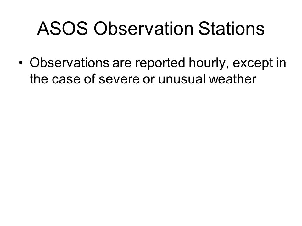 ASOS Observation Stations Observations are reported hourly, except in the case of severe or unusual weather