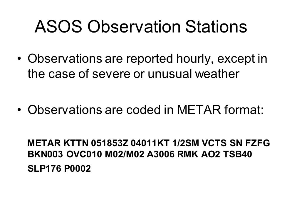 ASOS Observation Stations Observations are reported hourly, except in the case of severe or unusual weather Observations are coded in METAR format: ME