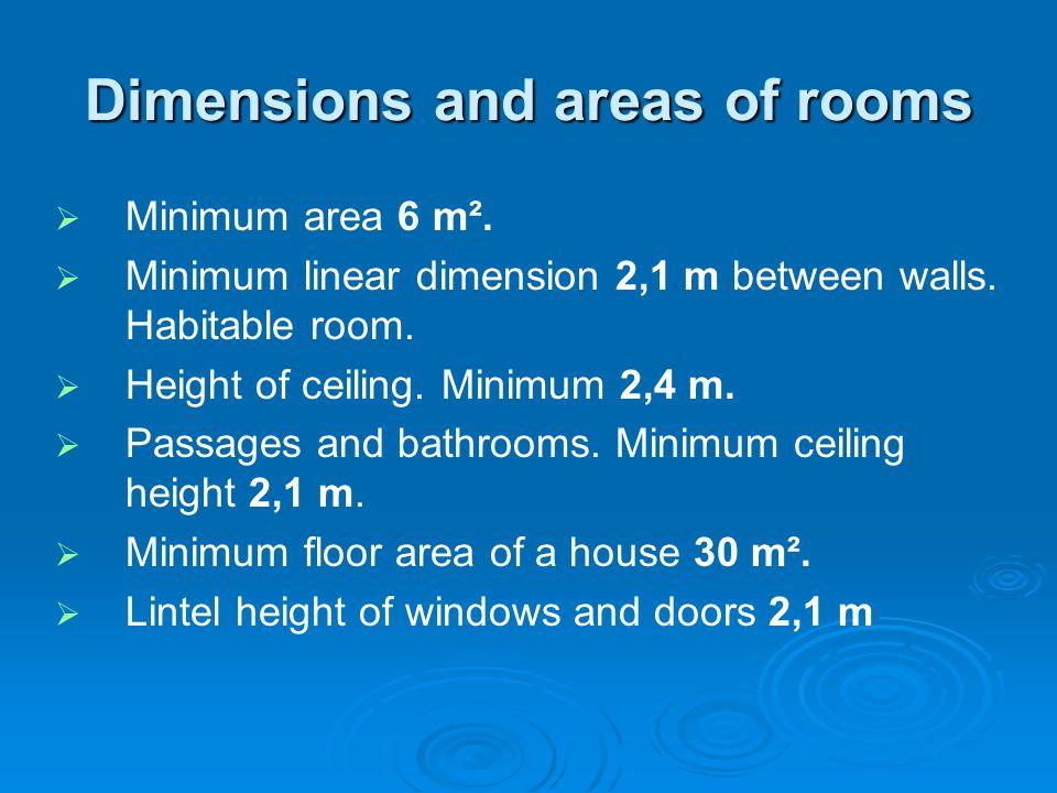 Dimensions and areas of rooms Minimum area 6 m². Minimum linear dimension 2,1 m between walls. Habitable room. Height of ceiling. Minimum 2,4 m. Passa