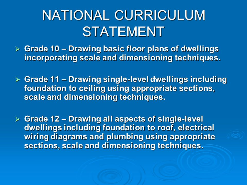 NATIONAL CURRICULUM STATEMENT Grade Grade 10 – Drawing basic floor plans of dwellings incorporating scale and dimensioning techniques. 11 – Drawing si