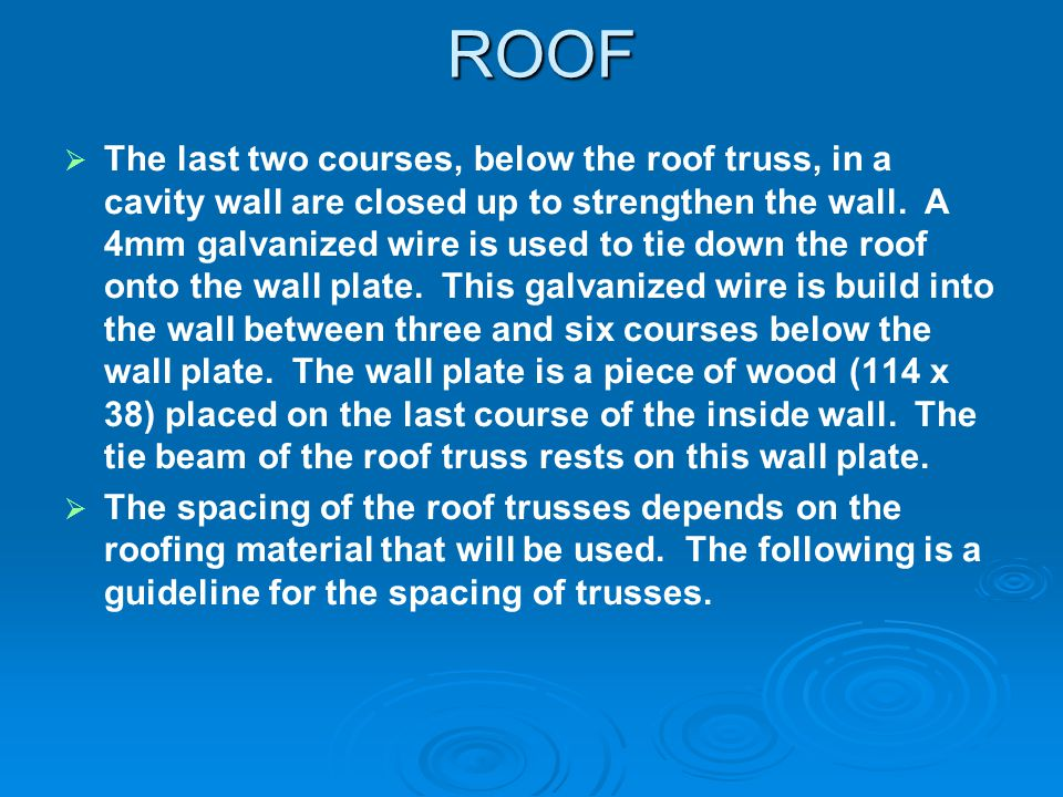 ROOF The last two courses, below the roof truss, in a cavity wall are closed up to strengthen the wall. A 4mm galvanized wire is used to tie down the