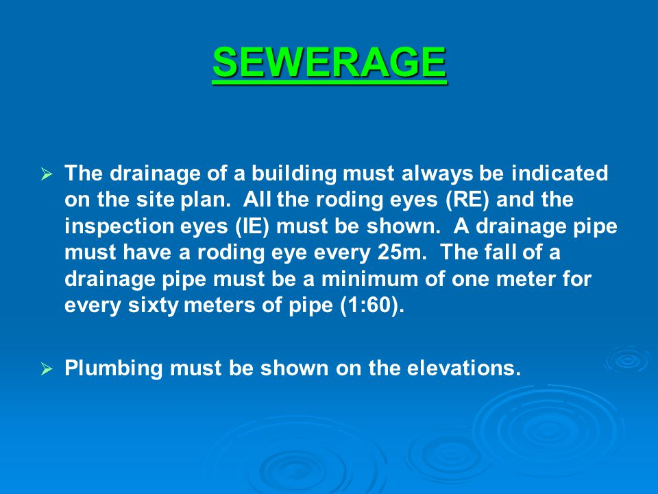 SEWERAGE The drainage of a building must always be indicated on the site plan. All the roding eyes (RE) and the inspection eyes (IE) must be shown. A