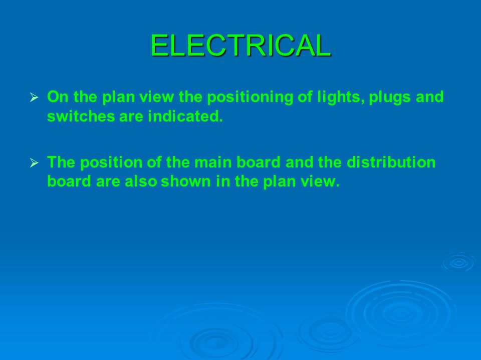 ELECTRICAL On the plan view the positioning of lights, plugs and switches are indicated. The position of the main board and the distribution board are