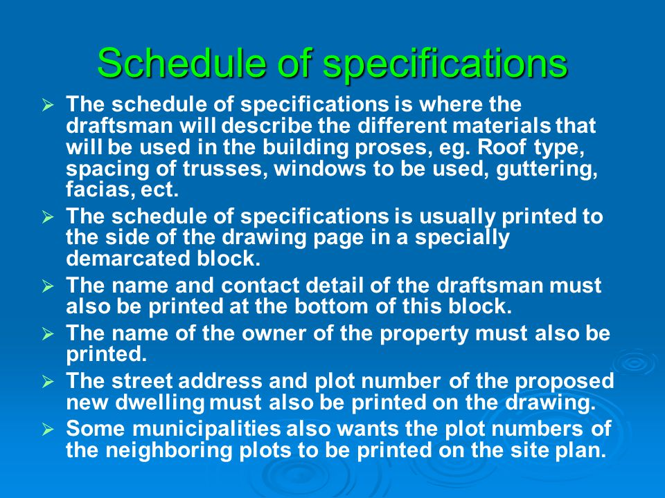 Schedule of specifications The schedule of specifications is where the draftsman will describe the different materials that will be used in the buildi
