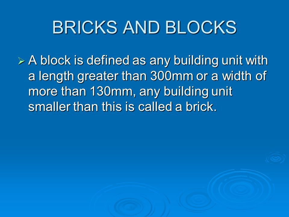 BRICKS AND BLOCKS A block is defined as any building unit with a length greater than 300mm or a width of more than 130mm, any building unit smaller th