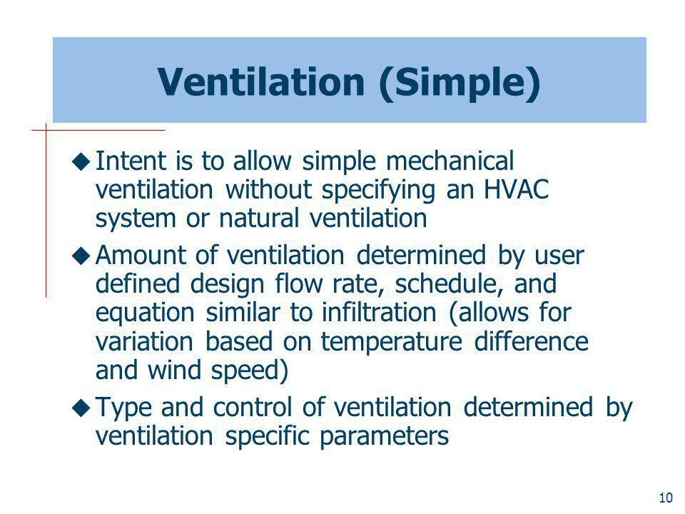 10 Ventilation (Simple) Intent is to allow simple mechanical ventilation without specifying an HVAC system or natural ventilation Amount of ventilation determined by user defined design flow rate, schedule, and equation similar to infiltration (allows for variation based on temperature difference and wind speed) Type and control of ventilation determined by ventilation specific parameters
