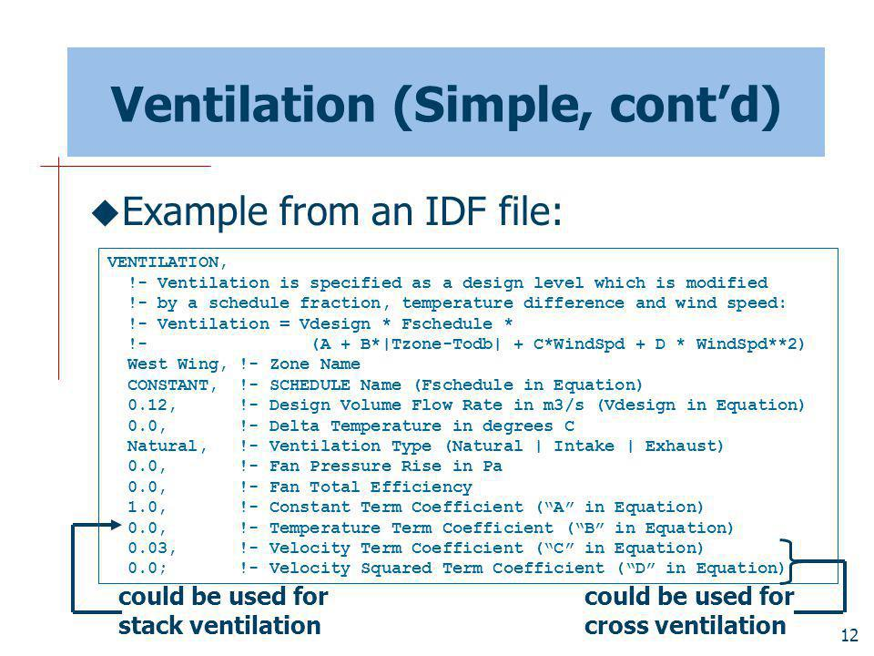 12 Ventilation (Simple, contd) Example from an IDF file: VENTILATION, !- Ventilation is specified as a design level which is modified !- by a schedule fraction, temperature difference and wind speed: !- Ventilation = Vdesign * Fschedule * !- (A + B*|Tzone-Todb| + C*WindSpd + D * WindSpd**2) West Wing, !- Zone Name CONSTANT, !- SCHEDULE Name (Fschedule in Equation) 0.12, !- Design Volume Flow Rate in m3/s (Vdesign in Equation) 0.0, !- Delta Temperature in degrees C Natural, !- Ventilation Type (Natural | Intake | Exhaust) 0.0, !- Fan Pressure Rise in Pa 0.0, !- Fan Total Efficiency 1.0, !- Constant Term Coefficient (A in Equation) 0.0, !- Temperature Term Coefficient (B in Equation) 0.03, !- Velocity Term Coefficient (C in Equation) 0.0; !- Velocity Squared Term Coefficient (D in Equation) could be used for stack ventilation could be used for cross ventilation