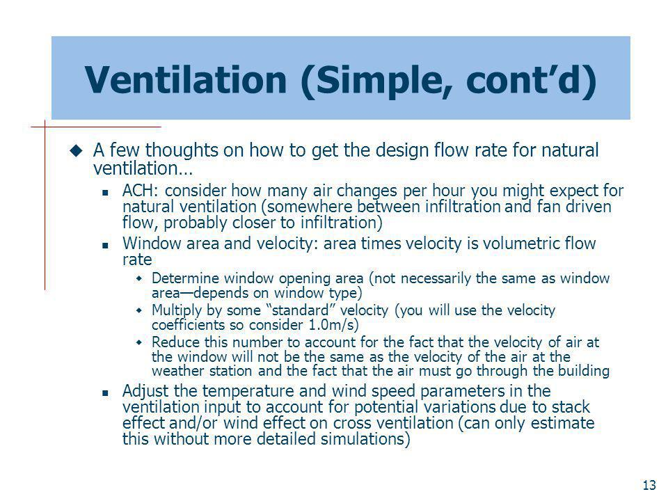 13 Ventilation (Simple, contd) A few thoughts on how to get the design flow rate for natural ventilation… ACH: consider how many air changes per hour you might expect for natural ventilation (somewhere between infiltration and fan driven flow, probably closer to infiltration) Window area and velocity: area times velocity is volumetric flow rate Determine window opening area (not necessarily the same as window areadepends on window type) Multiply by some standard velocity (you will use the velocity coefficients so consider 1.0m/s) Reduce this number to account for the fact that the velocity of air at the window will not be the same as the velocity of the air at the weather station and the fact that the air must go through the building Adjust the temperature and wind speed parameters in the ventilation input to account for potential variations due to stack effect and/or wind effect on cross ventilation (can only estimate this without more detailed simulations)