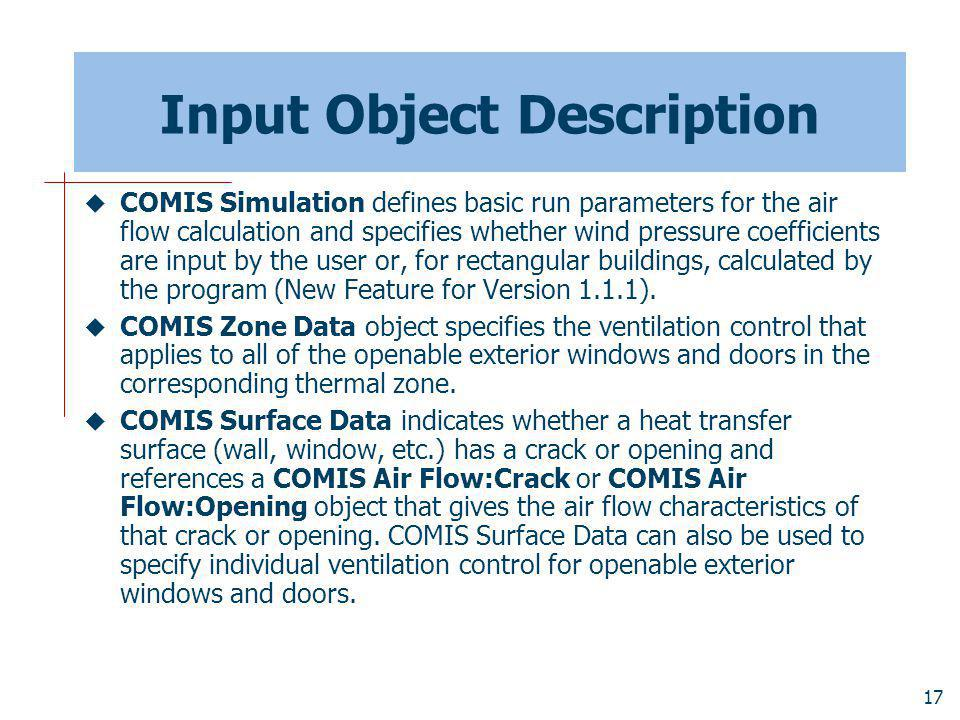 17 Input Object Description COMIS Simulation defines basic run parameters for the air flow calculation and specifies whether wind pressure coefficients are input by the user or, for rectangular buildings, calculated by the program (New Feature for Version 1.1.1).