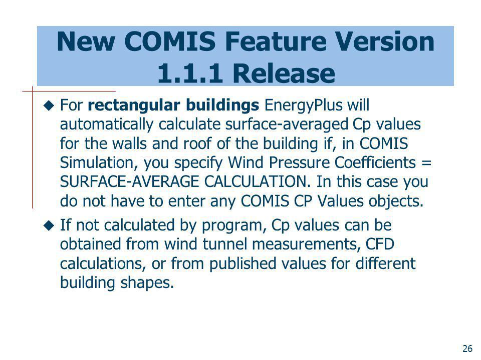 26 New COMIS Feature Version 1.1.1 Release For rectangular buildings EnergyPlus will automatically calculate surface-averaged Cp values for the walls and roof of the building if, in COMIS Simulation, you specify Wind Pressure Coefficients = SURFACE-AVERAGE CALCULATION.