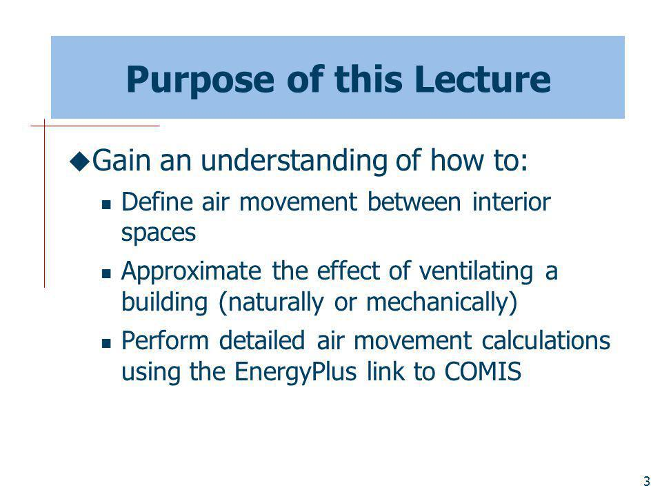 3 Purpose of this Lecture Gain an understanding of how to: Define air movement between interior spaces Approximate the effect of ventilating a building (naturally or mechanically) Perform detailed air movement calculations using the EnergyPlus link to COMIS