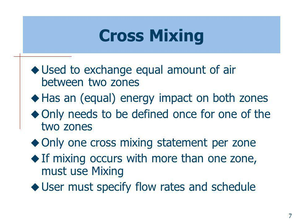 7 Cross Mixing Used to exchange equal amount of air between two zones Has an (equal) energy impact on both zones Only needs to be defined once for one of the two zones Only one cross mixing statement per zone If mixing occurs with more than one zone, must use Mixing User must specify flow rates and schedule