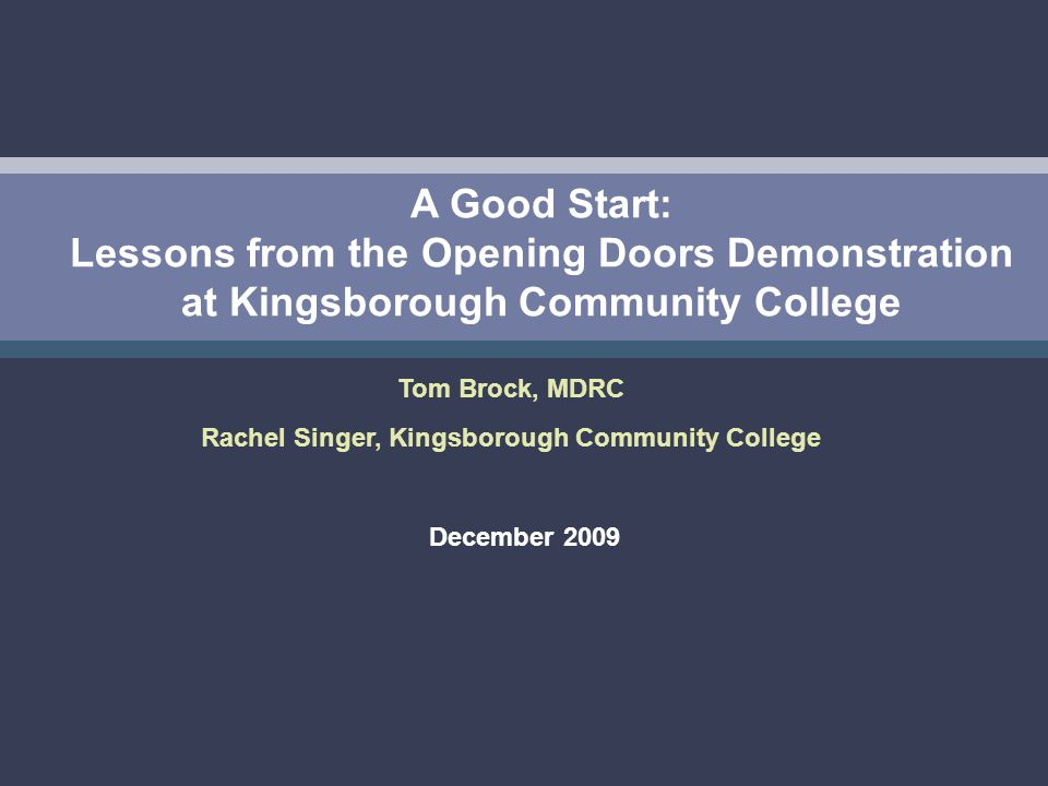 A Good Start: Lessons from the Opening Doors Demonstration at Kingsborough Community College December 2009 Tom Brock, MDRC Rachel Singer, Kingsborough Community College