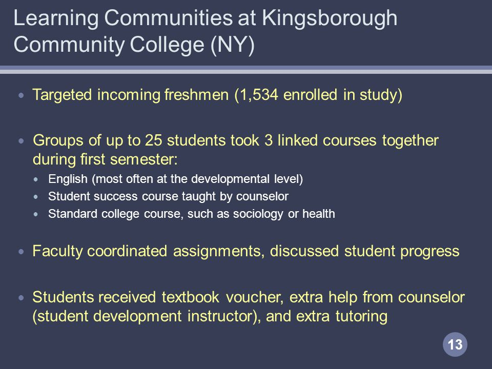 Learning Communities at Kingsborough Community College (NY) Targeted incoming freshmen (1,534 enrolled in study) Groups of up to 25 students took 3 linked courses together during first semester: English (most often at the developmental level) Student success course taught by counselor Standard college course, such as sociology or health Faculty coordinated assignments, discussed student progress Students received textbook voucher, extra help from counselor (student development instructor), and extra tutoring 13