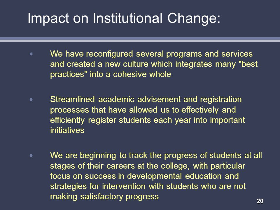 2020 Impact on Institutional Change: We have reconfigured several programs and services and created a new culture which integrates many best practices into a cohesive whole Streamlined academic advisement and registration processes that have allowed us to effectively and efficiently register students each year into important initiatives We are beginning to track the progress of students at all stages of their careers at the college, with particular focus on success in developmental education and strategies for intervention with students who are not making satisfactory progress