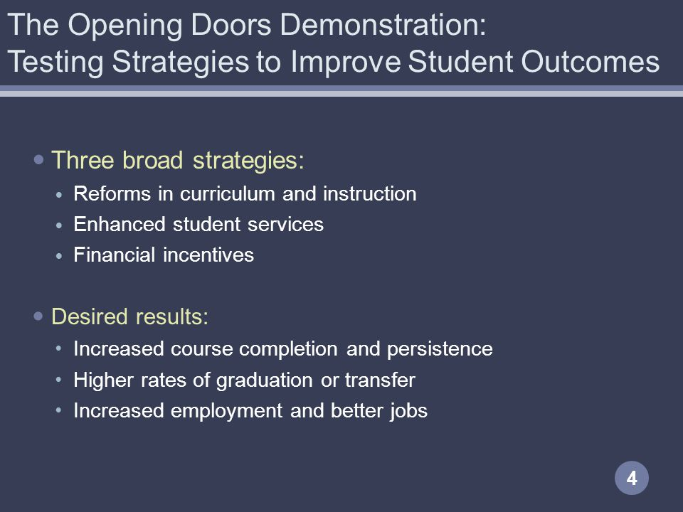 The Opening Doors Demonstration: Testing Strategies to Improve Student Outcomes 4 Three broad strategies: Reforms in curriculum and instruction Enhanc