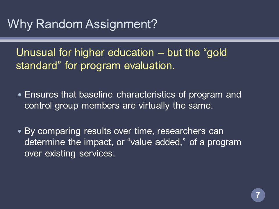 Why Random Assignment? Unusual for higher education – but the gold standard for program evaluation. Ensures that baseline characteristics of program a