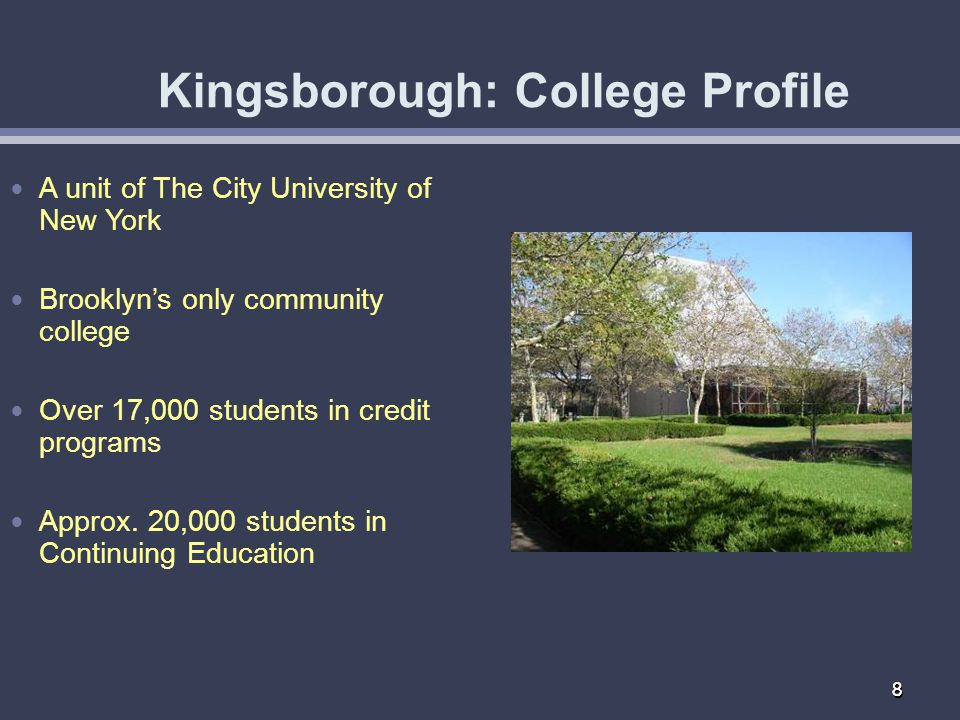 88 Kingsborough: College Profile A unit of The City University of New York Brooklyns only community college Over 17,000 students in credit programs Approx.