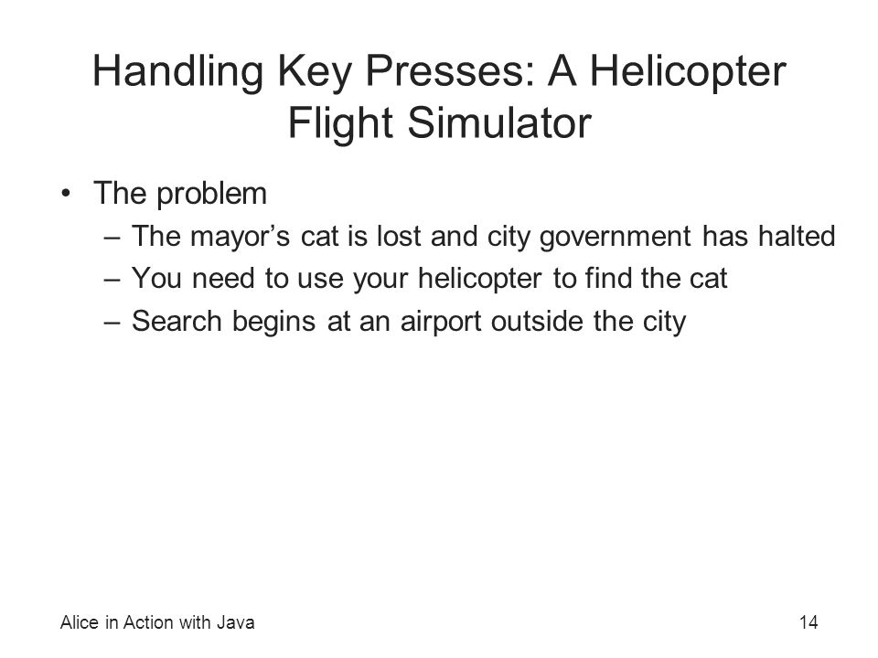 Alice in Action with Java14 Handling Key Presses: A Helicopter Flight Simulator The problem –The mayors cat is lost and city government has halted –Yo