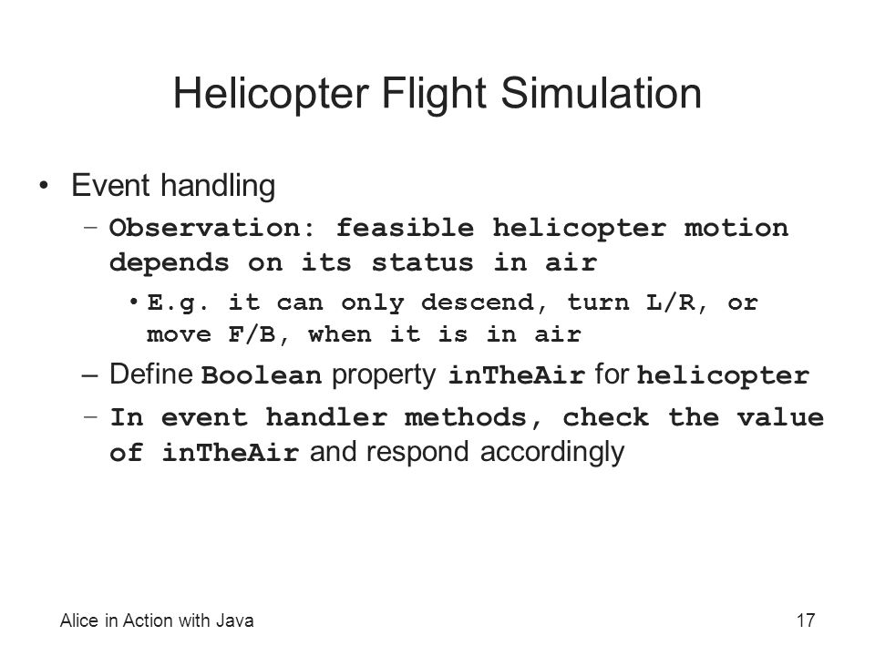 Alice in Action with Java17 Helicopter Flight Simulation Event handling –Observation: feasible helicopter motion depends on its status in air E.g. it
