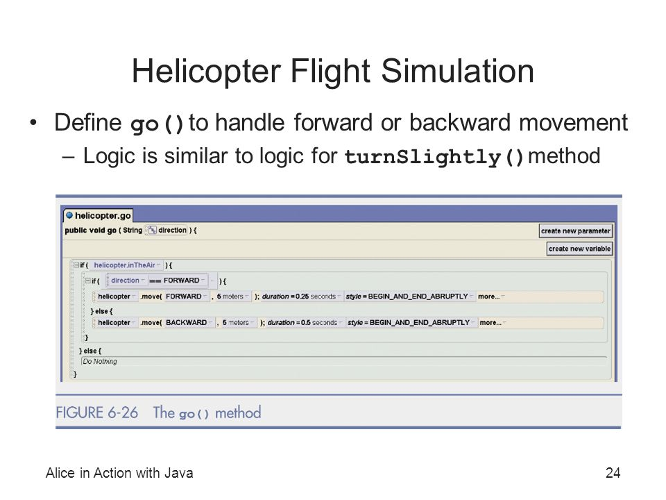 Alice in Action with Java24 Helicopter Flight Simulation Define go() to handle forward or backward movement –Logic is similar to logic for turnSlightl