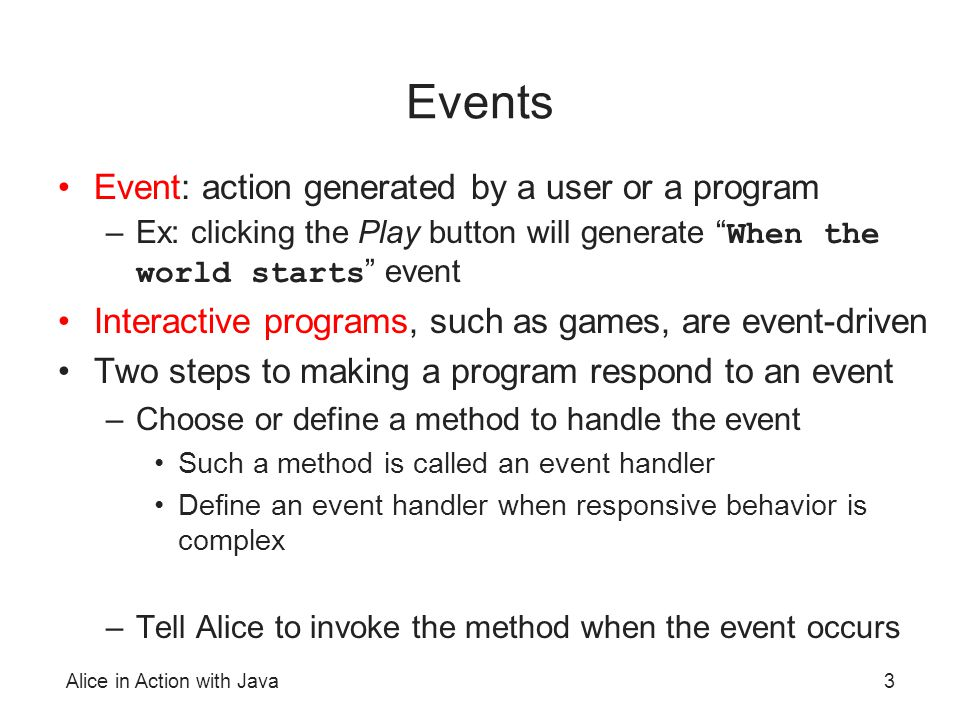 Alice in Action with Java3 Events Event: action generated by a user or a program –Ex: clicking the Play button will generate When the world starts eve