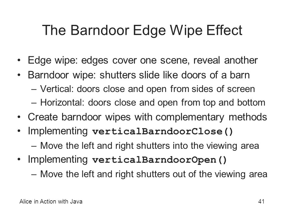 Alice in Action with Java41 The Barndoor Edge Wipe Effect Edge wipe: edges cover one scene, reveal another Barndoor wipe: shutters slide like doors of
