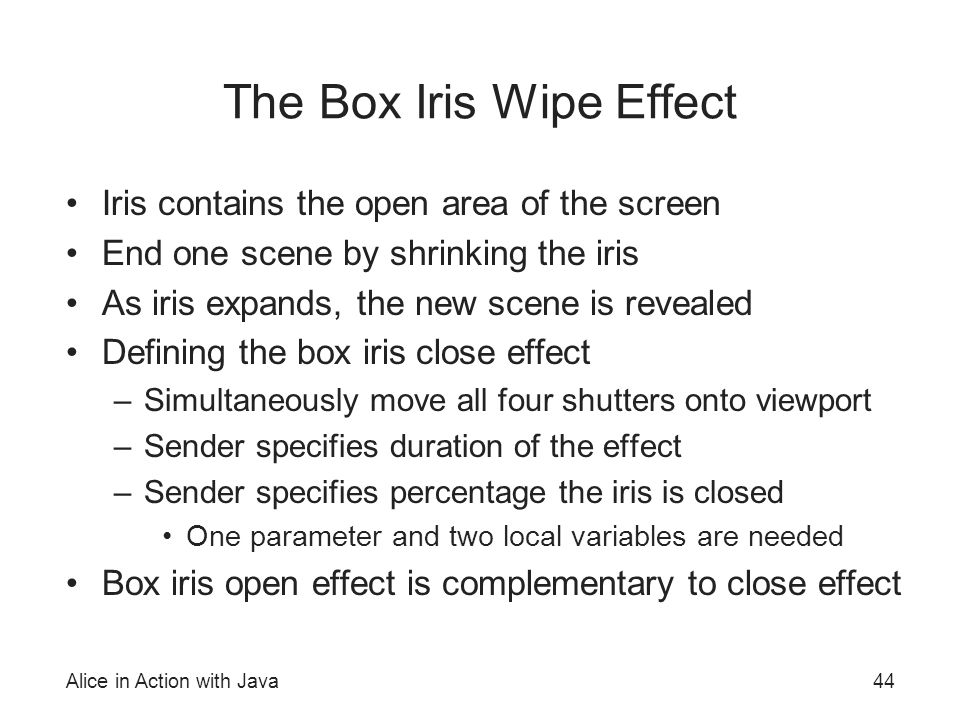 Alice in Action with Java44 The Box Iris Wipe Effect Iris contains the open area of the screen End one scene by shrinking the iris As iris expands, th