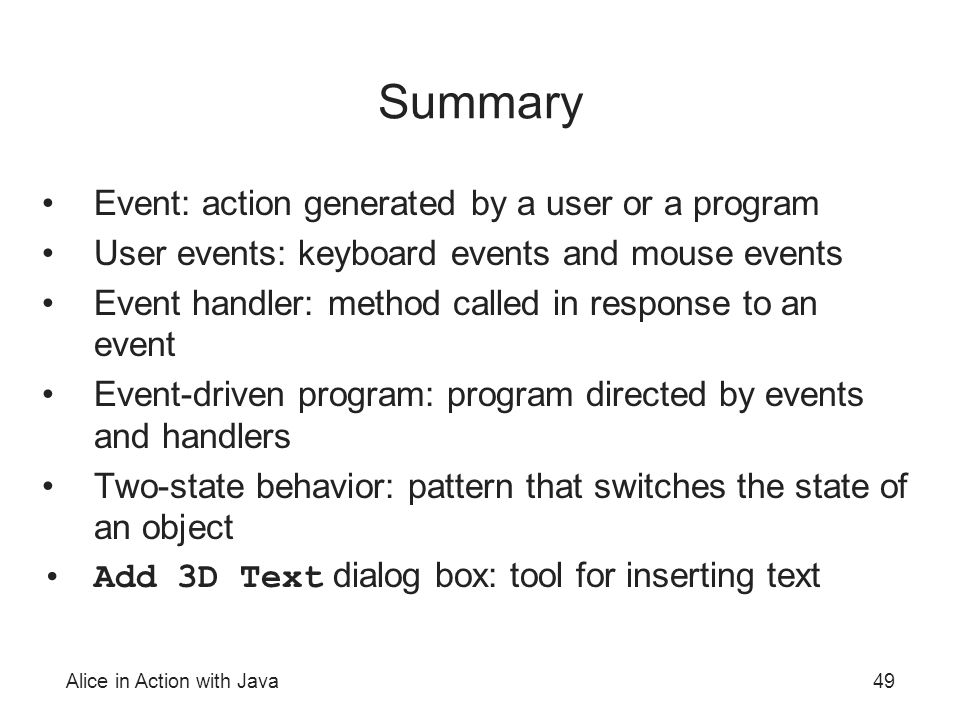 Alice in Action with Java49 Summary Event: action generated by a user or a program User events: keyboard events and mouse events Event handler: method