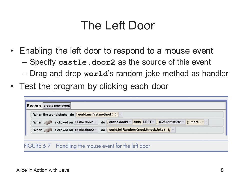 Alice in Action with Java8 The Left Door Enabling the left door to respond to a mouse event –Specify castle.door2 as the source of this event –Drag-an