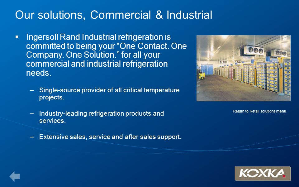 Our solutions, Commercial & Industrial Ingersoll Rand Industrial refrigeration is committed to being your One Contact. One Company. One Solution. for