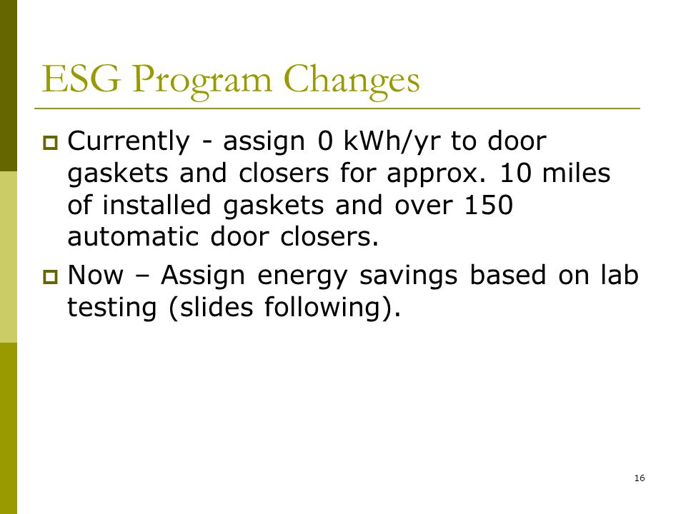16 ESG Program Changes Currently - assign 0 kWh/yr to door gaskets and closers for approx.