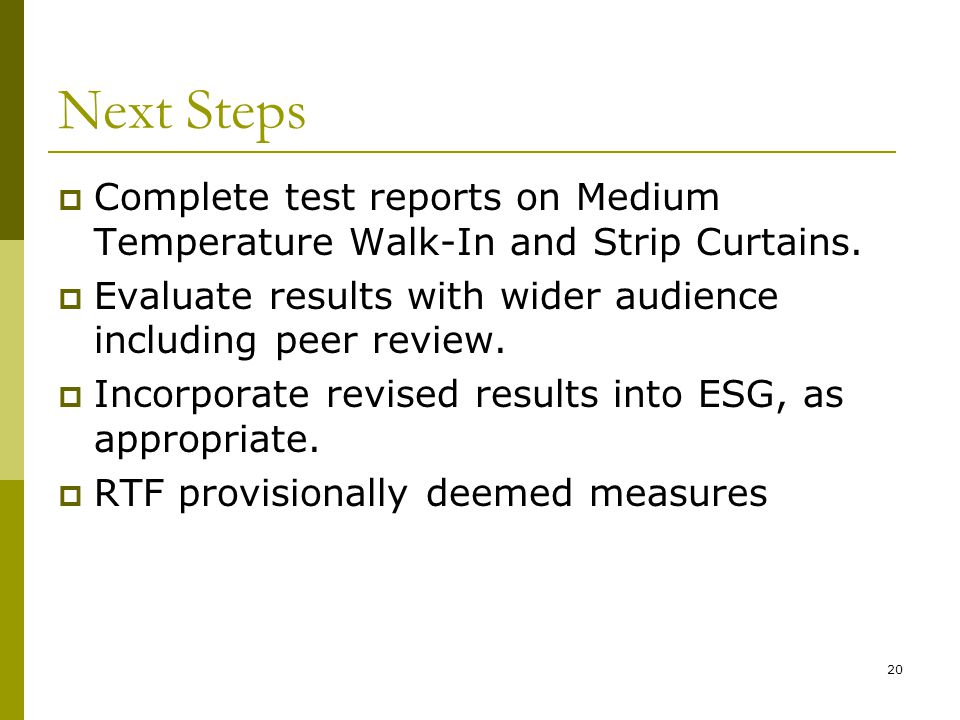 20 Next Steps Complete test reports on Medium Temperature Walk-In and Strip Curtains.