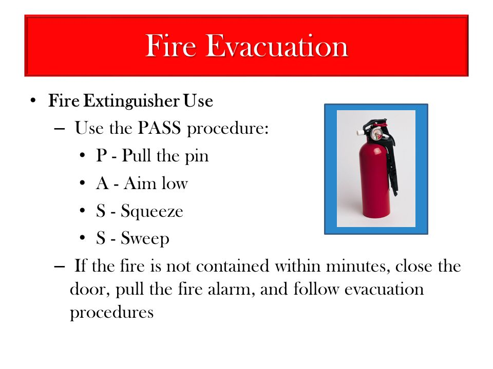 Fire Evacuation Fire Extinguisher Use – Use the PASS procedure: P - Pull the pin A - Aim low S - Squeeze S - Sweep – If the fire is not contained with