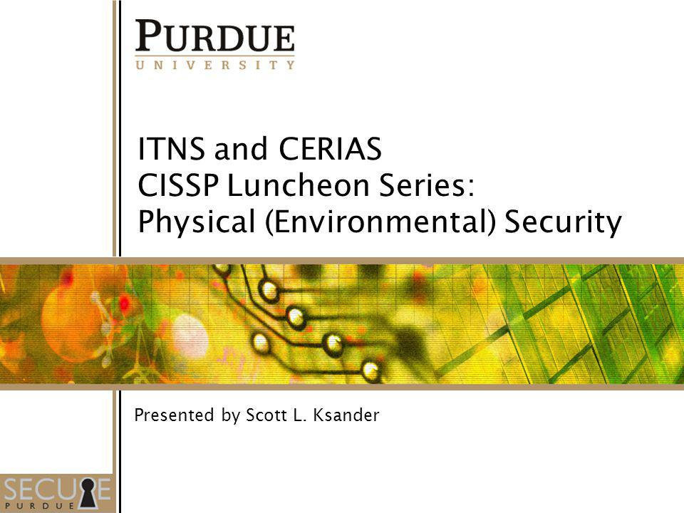 1 ITNS and CERIAS CISSP Luncheon Series: Physical (Environmental) Security Presented by Scott L. Ksander