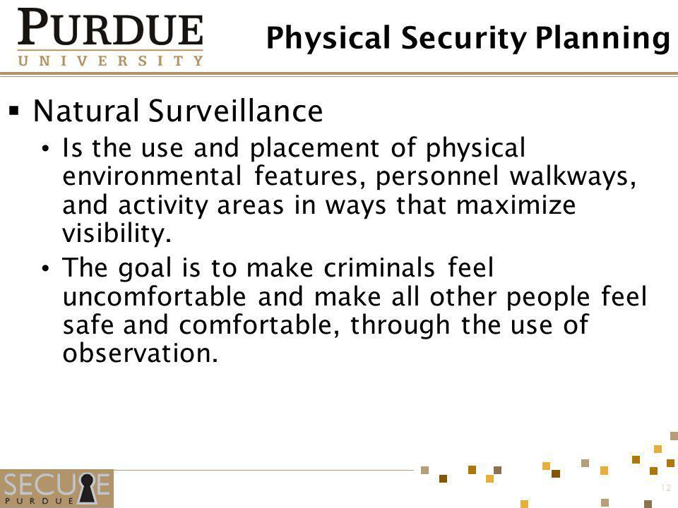 12 Physical Security Planning Natural Surveillance Is the use and placement of physical environmental features, personnel walkways, and activity areas
