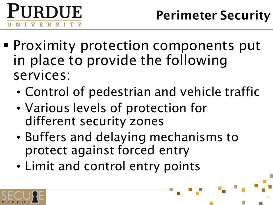 38 Perimeter Security Proximity protection components put in place to provide the following services: Control of pedestrian and vehicle traffic Variou