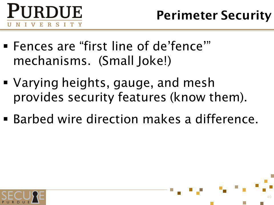 40 Perimeter Security Fences are first line of defence mechanisms. (Small Joke!) Varying heights, gauge, and mesh provides security features (know the