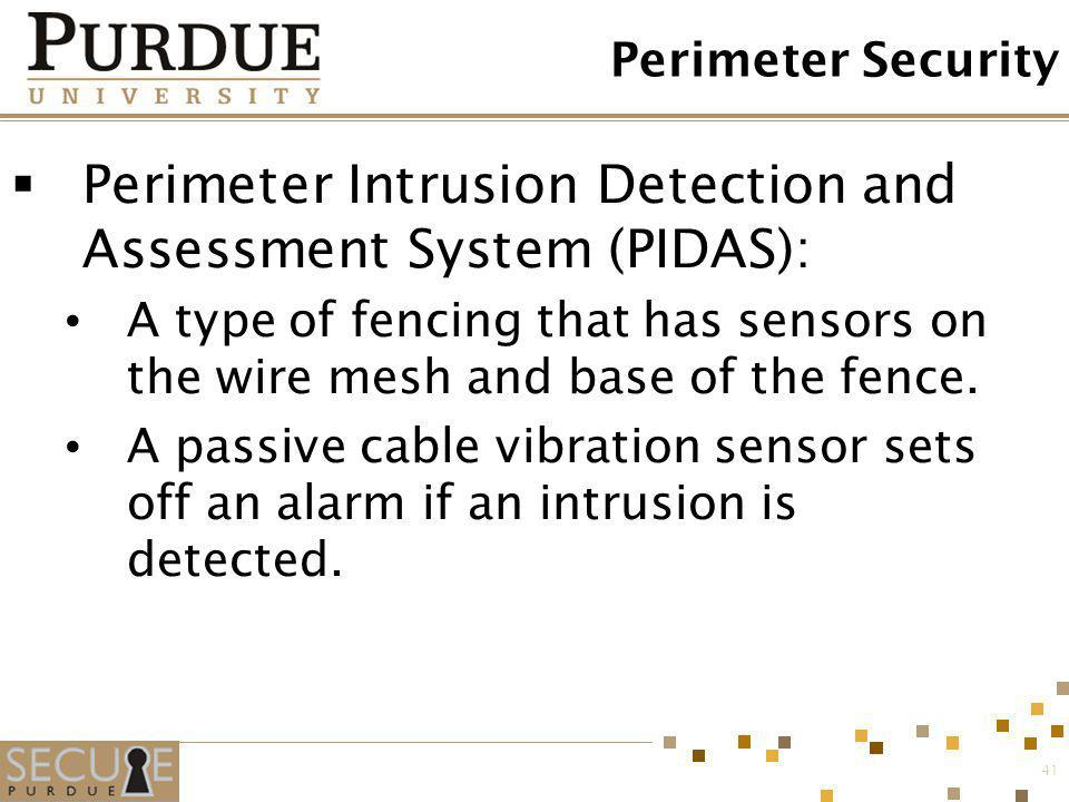 41 Perimeter Security Perimeter Intrusion Detection and Assessment System (PIDAS): A type of fencing that has sensors on the wire mesh and base of the