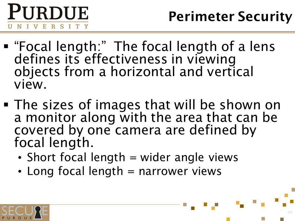 49 Perimeter Security Focal length: The focal length of a lens defines its effectiveness in viewing objects from a horizontal and vertical view. The s