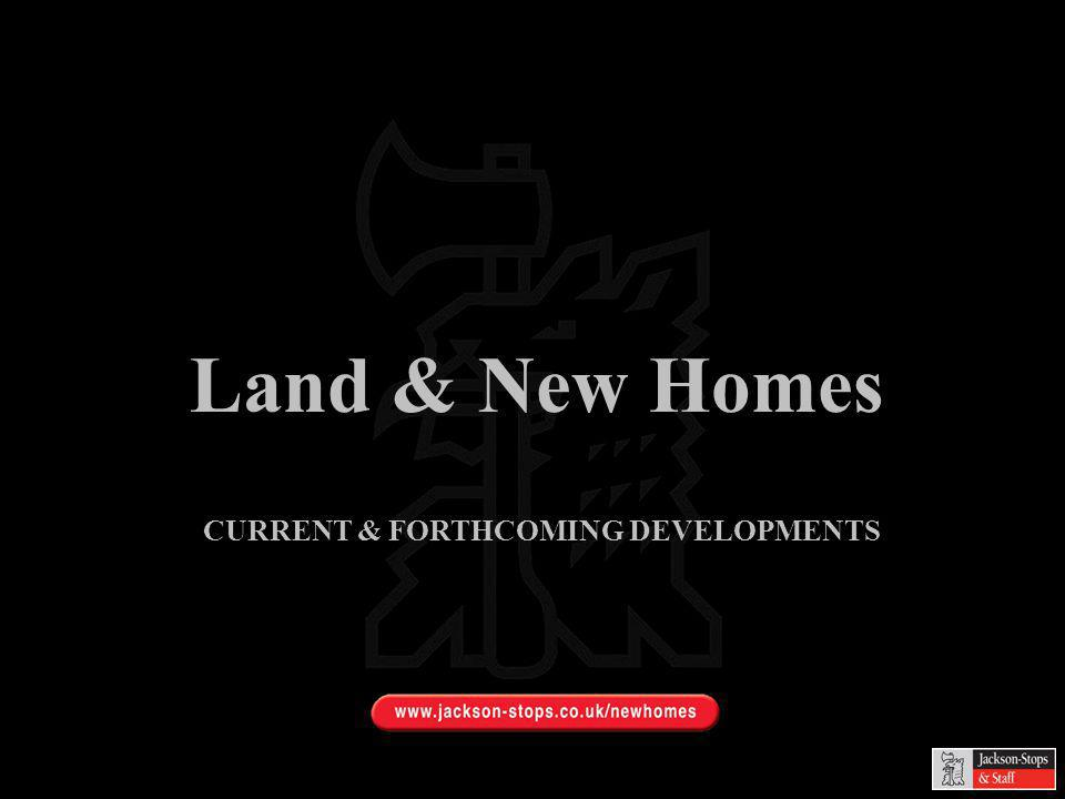 Land & New Homes CURRENT & FORTHCOMING DEVELOPMENTS