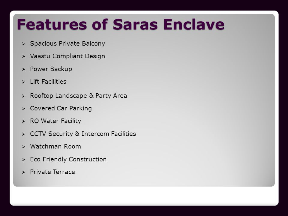 Features of Saras Enclave Spacious Private Balcony Vaastu Compliant Design Power Backup Lift Facilities Rooftop Landscape & Party Area Covered Car Par