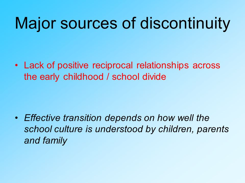 Major sources of discontinuity Lack of positive reciprocal relationships across the early childhood / school divide Effective transition depends on how well the school culture is understood by children, parents and family