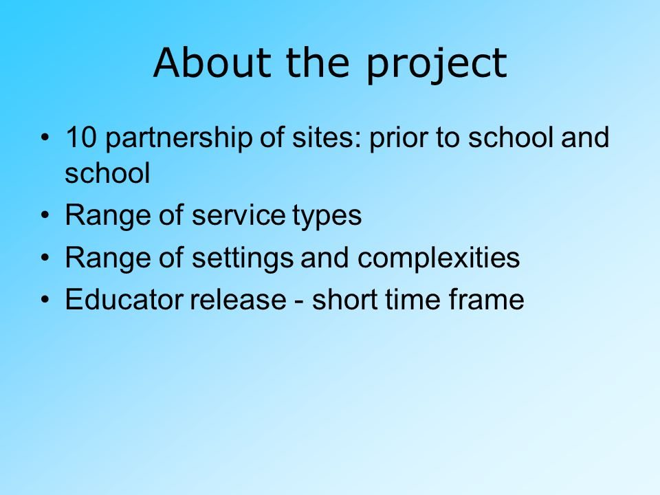 About the project 10 partnership of sites: prior to school and school Range of service types Range of settings and complexities Educator release - short time frame