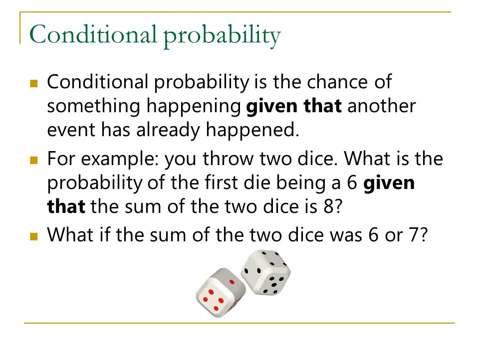 Conditional probability Conditional probability is the chance of something happening given that another event has already happened. For example: you t