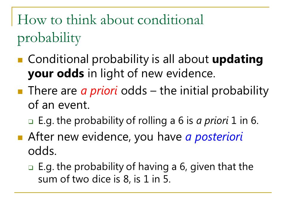 How to think about conditional probability Conditional probability is all about updating your odds in light of new evidence. There are a priori odds –