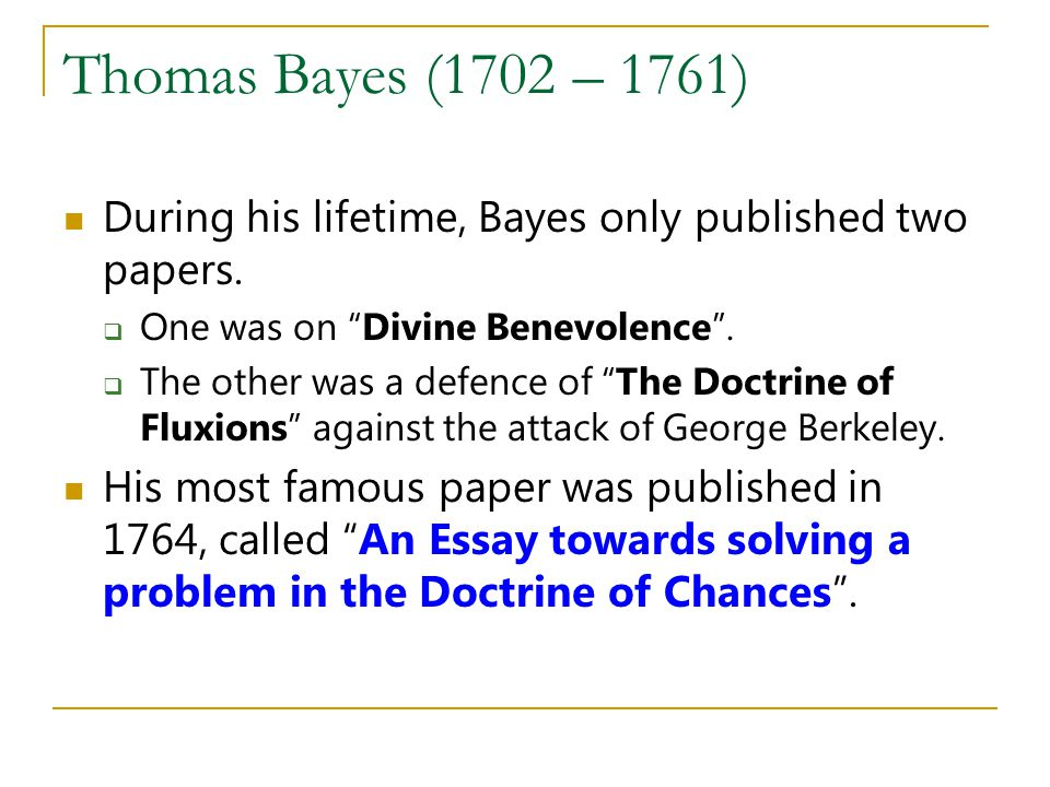 Thomas Bayes (1702 – 1761) During his lifetime, Bayes only published two papers. One was on Divine Benevolence. The other was a defence of The Doctrin