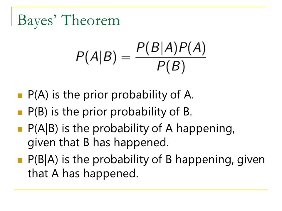 Bayes Theorem P(A) is the prior probability of A. P(B) is the prior probability of B. P(A|B) is the probability of A happening, given that B has happe