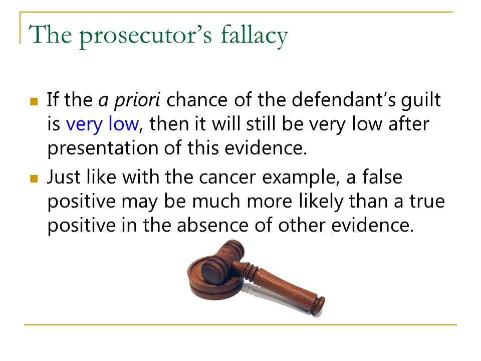 The prosecutors fallacy If the a priori chance of the defendants guilt is very low, then it will still be very low after presentation of this evidence