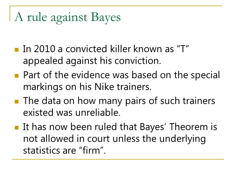A rule against Bayes In 2010 a convicted killer known as T appealed against his conviction. Part of the evidence was based on the special markings on